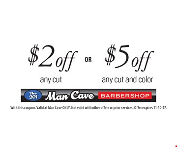 $5 off any cut and color. $2 off any cut. With this coupon. Valid at Man Cave ONLY. Not valid with other offers or prior services. Offer expires 11-10-17.