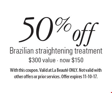 50% off Brazilian straightening treatment. $300 value. Now $150. With this coupon. Valid at La Beaute ONLY. Not valid with other offers or prior services. Offer expires 11-10-17.