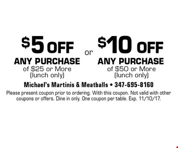 $5 OFF ANY PURCHASE of $25 or More (lunch only) OR $10 OFF ANY PURCHASE of $50 or More (lunch only). Please present coupon prior to ordering. With this coupon. Not valid with other coupons or offers. Dine in only. One coupon per table. Exp. 11/10/17.