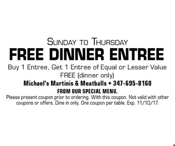 Sunday to Thursday FREE DINNER ENTREE Buy 1 Entree, Get 1 Entree of Equal or Lesser Value FREE (dinner only). From our special menu. Please present coupon prior to ordering. With this coupon. Not valid with other coupons or offers. Dine in only. One coupon per table. Exp. 11/10/17.