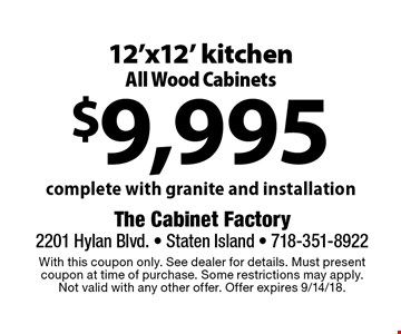 $9,995 12'x12' kitchen All Wood Cabinets. Complete with granite and installation. With this coupon only. See dealer for details. Must present coupon at time of purchase. Some restrictions may apply. Not valid with any other offer. Offer expires 9/14/18.