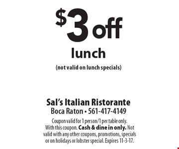 $3 off lunch (not valid on lunch specials). Coupon valid for 1 person/1 per table only. With this coupon. Cash & dine in only. Not valid with any other coupons, promotions, specialsor on holidays or lobster special. Expires 11-3-17.