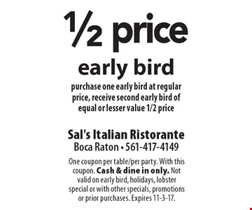 1/2 price early bird purchase one early bird at regular price, receive second early bird of equal or lesser value 1/2 price. One coupon per table/per party. With this coupon. Cash & dine in only. Not valid on early bird, holidays, lobster special or with other specials, promotions or prior purchases. Expires 11-3-17.