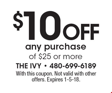$10 off any purchase of $25 or more. With this coupon. Not valid with other offers. Expires 1-5-18.