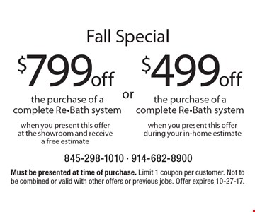 Fall Special. $499 off the purchase of a complete Re-Bath system when you present this offer during your in-home estimate OR $799 off the purchase of a complete Re-Bath system when you present this offer at the showroom and receive a free estimate. Must be presented at time of purchase. Limit 1 coupon per customer. Not to be combined or valid with other offers or previous jobs. Offer expires 10-27-17.