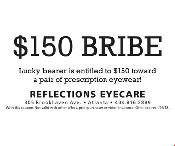 $150 Bribe. Lucky bearer is entitled to $150 toward a pair of prescription eyewear! With this coupon. Not valid with other offers, prior purchases or vision insurance. Offer expires 1/29/18.