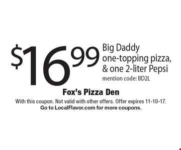 $16.99 Big Daddy one-topping pizza, & one 2-liter Pepsi mention code: BD2L. With this coupon. Not valid with other offers. Offer expires 11-10-17. Go to LocalFlavor.com for more coupons.