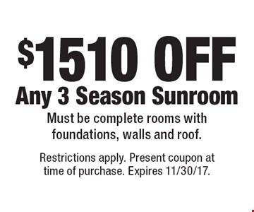 $1510 OFF Any 3 Season Sunroom Must be complete rooms with foundations, walls and roof. Restrictions apply. Present coupon at time of purchase. Expires 11/30/17.