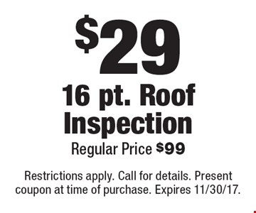 $29 16 pt. Roof Inspection Regular Price $99. Restrictions apply. Call for details. Present coupon at time of purchase. Expires 11/30/17.