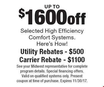 UP TO $1600 off Selected High Efficiency Comfort Systems. Here's How! Utility Rebates - $500 Carrier Rebate - $1100. See your Midwest representative for complete program details. Special financing offers. Valid on qualified systems only. Present coupon at time of purchase. Expires 11/30/17.