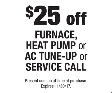 $25 off FURNACE, HEAT PUMP or AC TUNE-UP or SERVICE CALL. Present coupon at time of purchase. Expires 11/30/17.