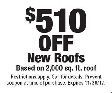$510 OFF New Roofs Based on 2,000 sq. ft. roof. Restrictions apply. Call for details. Present coupon at time of purchase. Expires 11/30/17.