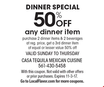 dinner Special 50% Off any dinner item. Purchase 2 dinner items & 2 beverages at reg. price, get a 3rd dinner item of equal or lesser value 50% off. Valid Sunday to Thursday. With this coupon. Not valid with other offers or prior purchases. Expires 11-3-17. Go to LocalFlavor.com for more coupons.