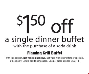 $1.50 off a single dinner buffet with the purchase of a soda drink. With this coupon. Not valid on holidays. Not valid with other offers or specials. Dine in only. Limit 8 adults per coupon. One per table. Expires 3/23/18.