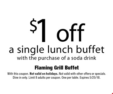 $1 off a single lunch buffet with the purchase of a soda drink. With this coupon. Not valid on holidays. Not valid with other offers or specials. Dine in only. Limit 8 adults per coupon. One per table. Expires 5/25/18.