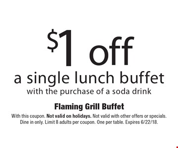 $1 off a single lunch buffet with the purchase of a soda drink. With this coupon. Not valid on holidays. Not valid with other offers or specials. Dine in only. Limit 8 adults per coupon. One per table. Expires 6/22/18.