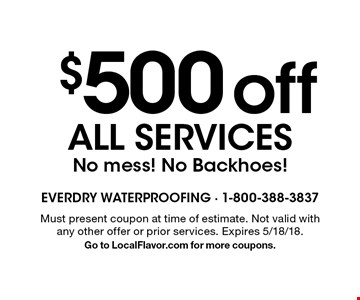 $500 off All Services. No mess! No Backhoes! Must present coupon at time of estimate. Not valid with any other offer or prior services. Expires 5/18/18. Go to LocalFlavor.com for more coupons.