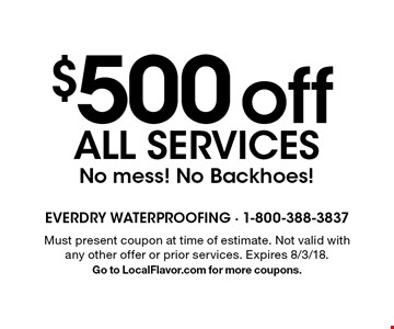 $500 off all services. No mess! No Backhoes! Must present coupon at time of estimate. Not valid with any other offer or prior services. Expires 8/3/18. Go to LocalFlavor.com for more coupons.