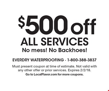 $500 off all services. No mess! No Backhoes! Must present coupon at time of estimate. Not valid with any other offer or prior services. Expires 2/2/18. Go to LocalFlavor.com for more coupons.
