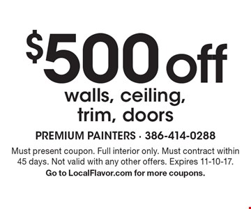 $500 off walls, ceiling, trim, doors. Must present coupon. Full interior only. Must contract within 45 days. Not valid with any other offers. Expires 11-10-17. Go to LocalFlavor.com for more coupons.