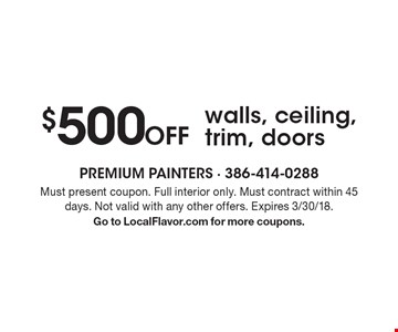 $500 Off walls, ceiling, trim, doors. Must present coupon. Full interior only. Must contract within 45 days. Not valid with any other offers. Expires 3/30/18. Go to LocalFlavor.com for more coupons.
