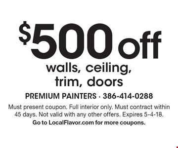 $500 off walls, ceiling, trim, doors. Must present coupon. Full interior only. Must contract within 45 days. Not valid with any other offers. Expires 5-4-18. Go to LocalFlavor.com for more coupons.