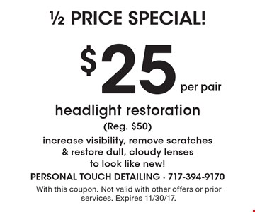 1/2 Price Special. $25 per pair headlight restoration (Reg. $50). Increase visibility, remove scratches & restore dull, cloudy lenses to look like new! With this coupon. Not valid with other offers or prior services. Expires 11/30/17.