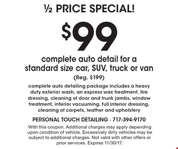 1/2 Price Special. $99 complete auto detail for a standard size car, SUV, truck or van (Reg. $199). Complete auto detailing package includes a heavy duty exterior wash, an express wax treatment, tire dressing, cleaning of door and trunk jambs, window treatment, interior vacuuming, full interior dressing, cleaning of carpets, leather and upholstery. With this coupon. Additional charges may apply depending upon condition of vehicle. Excessively dirty vehicles may be subject to additional charges. Not valid with other offers or prior services. Expires 11/30/17.