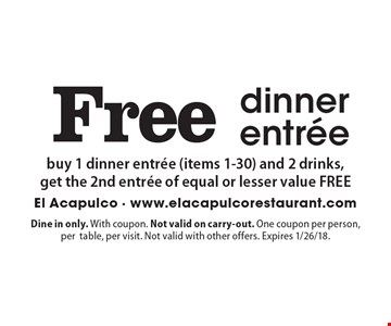 Free dinner entree buy 1 dinner entree (items 1-30) and 2 drinks,get the 2nd entree of equal or lesser value FREE. Dine in only. With coupon. Not valid on carry-out. One coupon per person, pertable, per visit. Not valid with other offers. Expires 1/26/18.