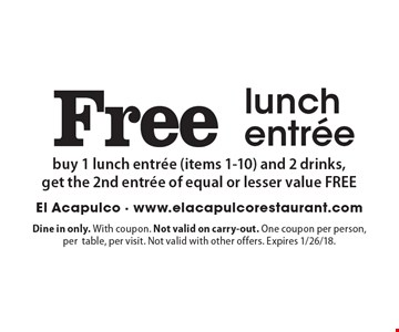 Free lunch entree buy 1 lunch entree (items 1-10) and 2 drinks,get the 2nd entree of equal or lesser value FREE. Dine in only. With coupon. Not valid on carry-out. One coupon per person, pertable, per visit. Not valid with other offers. Expires 1/26/18.
