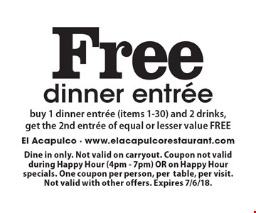 Free dinner entree. Buy 1 dinner entree (items 1-30) and 2 drinks, get the 2nd entree of equal or lesser value FREE. Dine in only. Not valid on carryout. Coupon not valid during Happy Hour (4pm - 7pm) OR on Happy Hour specials. One coupon per person, per table, per visit. Not valid with other offers. Expires 7/6/18.