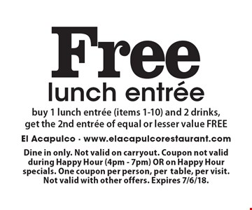 Free lunch entree. Buy 1 lunch entree (items 1-10) and 2 drinks, get the 2nd entree of equal or lesser value FREE. Dine in only. Not valid on carryout. Coupon not valid during Happy Hour (4pm - 7pm) OR on Happy Hour specials. One coupon per person, per table, per visit. Not valid with other offers. Expires 7/6/18.