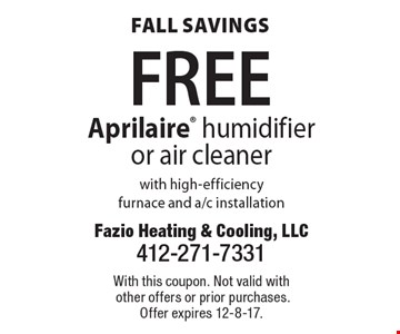 Fall savings. Free Aprilaire humidifier or air cleaner with high-efficiency furnace and A/C installation. With this coupon. Not valid with other offers or prior purchases. Offer expires 12-8-17.