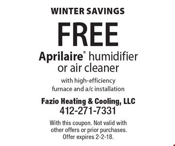 Winter savings. FREE Aprilaire® humidifier or air cleaner with high-efficiency furnace and a/c installation. With this coupon. Not valid with other offers or prior purchases. Offer expires 2-2-18.