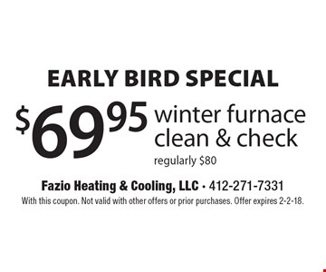 Early Bird Special $69.95 winter furnace clean & check, regularly $80. With this coupon. Not valid with other offers or prior purchases. Offer expires 2-2-18.