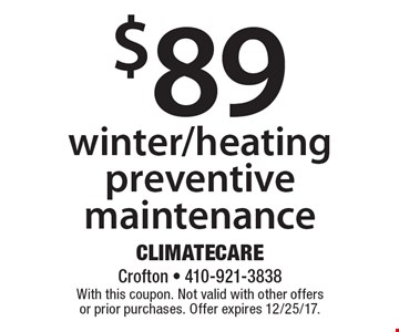 $89 winter/heating preventive maintenance. With this coupon. Not valid with other offers or prior purchases. Offer expires 12/25/17.