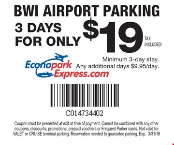 BWI Airport Parking 3 Days for only $19. Minimum 3-day stay. Any additional days $9.95/day. Coupon must be presented at exit at time of payment. Cannot be combined with any other coupons, discounts, promotions, prepaid vouchers or Frequent Parker cards. Not valid for VALET or CRUISE terminal parking. Reservation needed to guarantee parking. Exp.3/31/18.