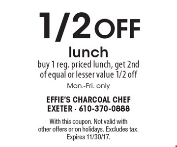 1/2 OFF lunch. buy 1 reg. priced lunch, get 2nd of equal or lesser value 1/2 off. Mon.-Fri. only. With this coupon. Not valid with other offers or on holidays. Excludes tax. Expires 11/30/17.