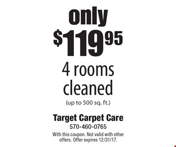 only $119.95 4 rooms cleaned (up to 500 sq. ft.). With this coupon. Not valid with other offers. Offer expires 12/31/17.