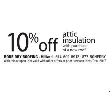 10% off attic insulation with purchase of a new roof. With this coupon. Not valid with other offers or prior services. Nov./Dec. 2017