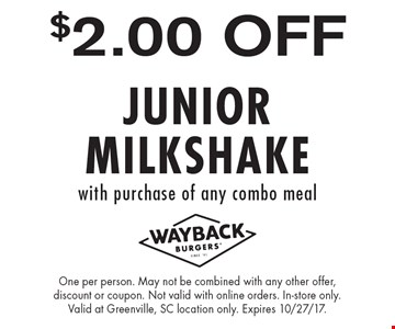 $2.00 OFF JUNIOR MILKSHAKE with purchase of any combo meal. One per person. May not be combined with any other offer, discount or coupon. Not valid with online orders. In-store only. Valid at Greenville, SC location only. Expires 10/27/17.
