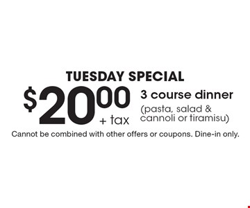 TUESDAY Special $20.00 + tax 3 course dinner (pasta, salad & cannoli or tiramisu). Cannot be combined with other offers or coupons. Dine-in only.