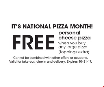 It's national pizza month! Free personal cheese pizza when you buy any large pizza (toppings extra). Cannot be combined with other offers or coupons. Valid for take-out, dine in and delivery. Expires 10-31-17