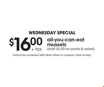 Wednesday Special $16.00 all-you-can-eat mussels (add $5.00 for pasta & salad)+ tax. Cannot be combined with other offers or coupons. Dine-in only.
