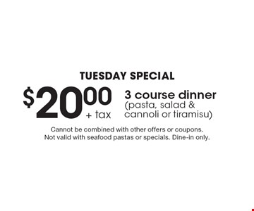 Tuesday Special $20.00 + tax 3 course dinner (pasta, salad & cannoli or tiramisu). Cannot be combined with other offers or coupons. Not valid with seafood pastas or specials. Dine-in only.