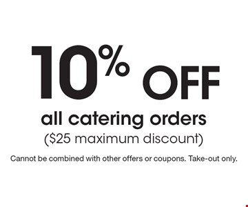 10% OFF all catering orders ($25 maximum discount). Cannot be combined with other offers or coupons. Take-out only.