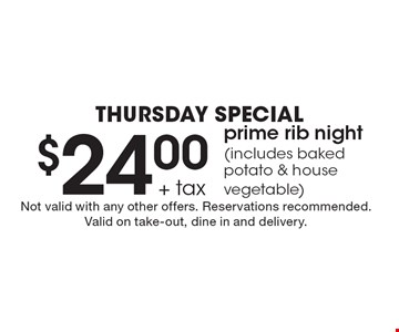 THURSDAY Special $24.00 + tax prime rib night (includes baked potato & house vegetable). Not valid with any other offers. Reservations recommended. Valid on take-out, dine in and delivery.