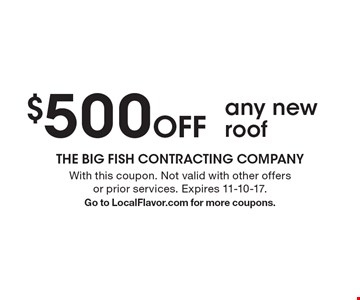 $500 off any new roof. With this coupon. Not valid with other offers or prior services. Expires 11-10-17. Go to LocalFlavor.com for more coupons.