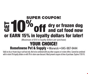 Super COUPON! Get 10% off dry or frozen dog and cat food now or earn 15% in loyalty dollars for later! (Maximum of $10 in loyalty dollars per purchase) your choice! . Valid on dry or frozen dog or cat food only. Not to be combined with any other coupons or in store offers. Cannot be combined with in store 5% loyalty dollars or with 5% in store case discount. Must present coupon at time of purchase. Expires 7/30/18.