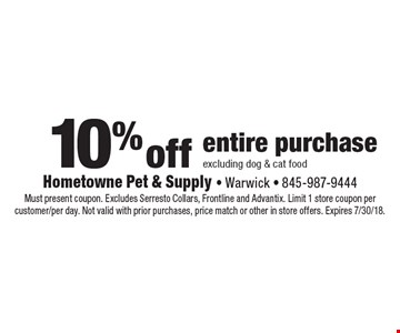 10% off entire purchase excluding dog & cat food. Must present coupon. Excludes Serresto Collars, Frontline and Advantix. Limit 1 store coupon per customer/per day. Not valid with prior purchases, price match or other in store offers. Expires 7/30/18.
